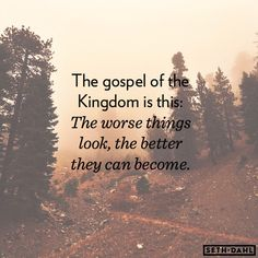 The Gospel of the Kingdom is this:  The worse things look, the better they can become.  -Seth Dahl, Bethel Church Children's Ministry, Redding, California