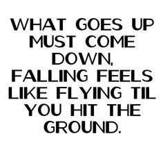 What goes up must come down, falling feels like flying til you hit the ground.