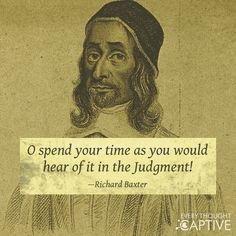 Richard Baxter (12 November 1615 – 8 December 1691) was an English Puritan church leader, poet, hymn-writer, theologian, and controversialist. Baxter became even better known for his prolific writing. His devotional classic The Saints' Everlasting Rest was one of the most widely read books of the century.