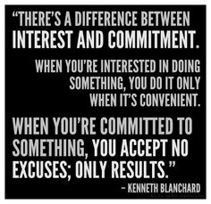 """""""There's a difference between interest and commitment. When You're interested in doing something, you do it only when it's convenient. When you're committed to something, you accept no excuses, only results."""" Kenneth Blanchard"""