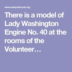 There is a model of Lady Washington Engine No. 40 at the rooms of the Volunteer…