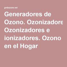 Generadores de Ozono. Ozonizadores e ionizadores. Ozono en el Hogar