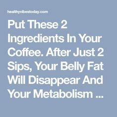 Put These 2 Ingredients In Your Coffee. After Just 2 Sips, Your Belly Fat Will Disappear And Your Metabolism WILL BE FASTER THAN EVER! - Healthy Vibes Today