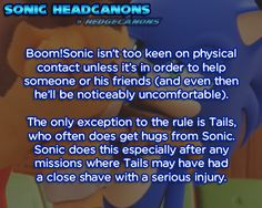 Boom!Sonic isn't too keen on physical contact  unless it's in order to help someone or his friends (and even then he'll  be noticeably uncomfortable). The only exception to the rule is Tails,  who often does get hugs from Sonic. Sonic does this especially after any  missions where Tails may have had a close shave with a serious injury.