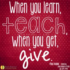 """""""When you #learn, #teach, when you get, #give."""" ~Maya Angelou #wordsofwisdom #quote #quoteoftheday #teaching #love #learning #giving #service #inspiring #inspirational #StGeorge #SouthJordan #PleasantGrove #Utah #UT #brainbalance #addressthecause #afterschoolprogram"""