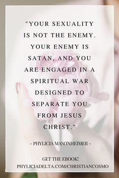 """Your sexuality is not the enemy. Your enemy is satan, and you are engaged in a spiritual war designed to separate you from Jesus Christ."""