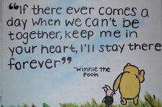 """If there ever comes a day when we can't be together, keep me in your heart, I'll stay there forever.""  ~Winnie the Pooh"