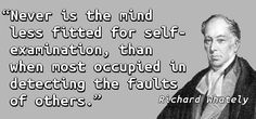 """Never is the mind less fitted for self-examination, than when most occupied in detecting the faults of others."" — Richard Whately, Thoughts and…"