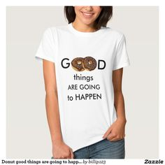 Donut good things are going to happen t shirt