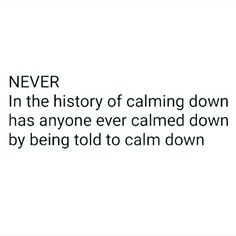 Because everyone listens when you tell them to calm down and chill. Right?!