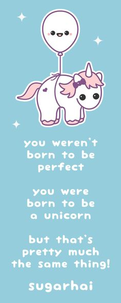 "LOL    Super cute unicorn quote from sugarhai ""you weren't born to be perfect, you were born to be a unicorn, but that's pretty much the same thing!"" Click image to see more."