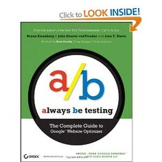 Always be Testing: The Complete Guide to Google Website Optimizer by Brett Crosby, Bryan Eisenberg. Recognized online marketing guru and New York Times bestselling author, Bryan Eisenberg, and his chief scientist, John Quarto–vonTivadar, show you how to test and tune your site to get more visitors to contact you, buy from you, subscribe to your services, or take profitable actions on your site.