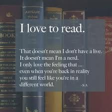 I love to read. That doesn't mean I don't have a life. It doesn't mean I'm a nerd. I only love the feeling that ... even when you're back in reality you still feel like you're in a different world.