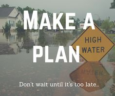 Make a plan in case of a flood. Don't wait until it's too late.
