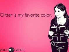 My favourite colour is glitter. #ecards So true!