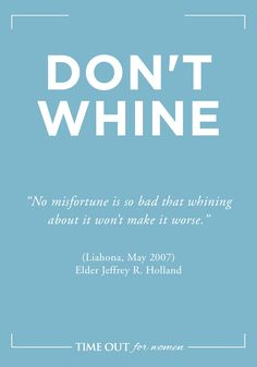"""All 15 of these are wonderful, but today's thought is, """"Don't Whine, no misfortune is so bad that whining about it won't make it worse!""""15 Ways to Be Happy"""