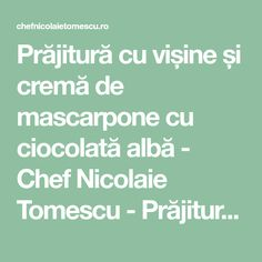 Prăjitură cu vișine și cremă de mascarpone cu ciocolată albă - Chef Nicolaie Tomescu - Prăjitură cu vișine și cremă de mascarpone cu ciocolată albă Mascarpone