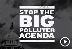 Stop the Big Polluter Agenda:  Please watch the video now -- then join me in telling President Obama to take immediate action in defense of our environment. http://www.nrdconline.org/site/R?i=6kWskA161uAuMpUEyEgmTA