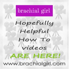 """I've finally uploaded some """"How To"""" videos. You can view them on My website - www.brachialgirl.com  FEEL FREE TO SHARE THIS POST. YOU NEVER KNOW WHO MIGHT GET HELP FROM SEEING IT"""