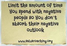 Limit the amount of time you spend with negative people so you don't absorb their negative outlook
