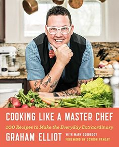 Cooking Like a Master Chef: 100 Recipes to Make the Everyday Extraordinary by Graham Elliot.