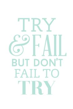"""Try and fail, but don't fail to try!"""