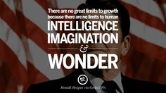 There are no great limits to growth because there are no limits to human intelligence, imagination and wonder. 35 Ronald Reagan Quotes on Welfare, Liberalism, Government and Politics