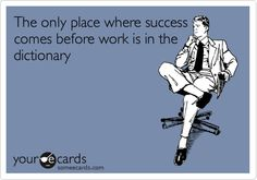The only place where success comes before work is in the dictionary.