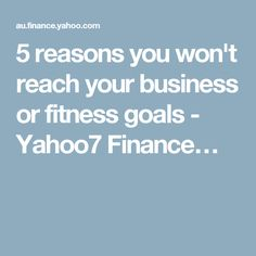 5 reasons you won't reach your business or fitness goals - Yahoo7 Finance…