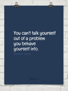 You can't talk yourself out of a problem you behave yourself into. -Stephen R. Covey