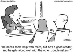 """Break it to them gently! :D """"He needs some help with math, but he's a good reader, and he gets along well with the other troublemakers."""""""