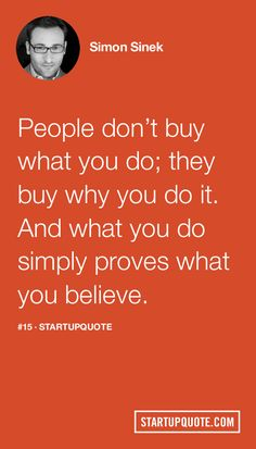 People don't buy what you do; they buy why you do it. And what you do simply proves what you believe. - Simon Sinek