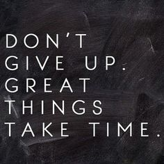 Great things take time.