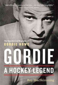 Gordie: A Hockey Legend : An Unauthorized Biography of Gordie Howe
