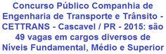 A Companhia de Engenharia de Transporte e Trânsito - CETTRANS, com sede no município de Cascavel / PR, torna de conhecimento geral, a abertura de concurso público para provimento de 49 (quarenta e nove) vagas em cargos de Níveis Fundamental, Médio, Técnico e Superior. Os proventos totais, a depender do cargo, vão de R$ 853,72 a R$ 2.312,36, todos com jornada de trabalho semanal de 44 horas.