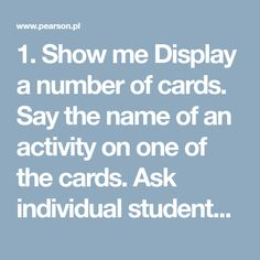 1. Show me  Display a number of cards. Say the name of an activity on one of the cards. Ask individual students to come to the front of the class and point to the appropriate card which has that named activity on it. You can vary the rhythm of the game to make it more fun. For example, if you speak very slowly, the students do the actions in slow motion, and vice-versa.     2. What do you do every day/ on weekends? / What are you doing now? / What did he do yesterday?  The students say the…