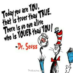Today you are you that is truer than true. There is no one alive that is youer then you.   Dr. Seuss