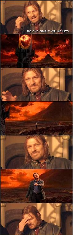 One does not simply walk into...