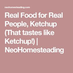 Real Food for Real People, Ketchup (That tastes like Ketchup!) | NeoHomesteading