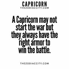 A Capricorn may not start the war but they always have the right armor to win the battle.