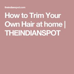 How to Trim Your Own Hair at home | THEINDIANSPOT