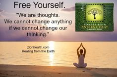 """Free Yourself. """"We are thoughts. We cannot change anything if we cannot change our thinking.""""  Let go of negative thoughts-they serve no good purpose. Zionhealth.com Healing from the Earth"""