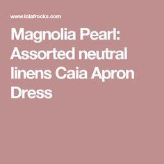 Magnolia Pearl:  Assorted neutral linens Caia Apron Dress