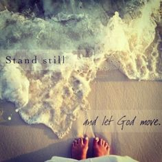 """Stand still, and let God move. Standing still is hard to do. When you feel you have reached the end, He'll make a way for you. Stand still and let God move."" Love this song......."
