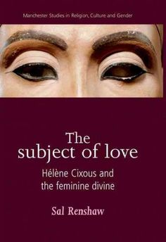 The subject of love [electronic resource] : Hélène Cixous and the feminine divine / Sal Renshaw