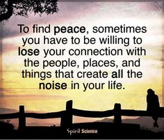 To find peace, sometimes you have to be willing to lose your connection with the people, places and things that create all the noise in your life.