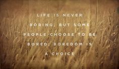 """Life is never boring, but some people choose to be bored, boredom is a choice."" Unknown"