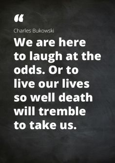 "Quote Charles Bukowski: ""We are here to laugh at the odds, Or to live our lives so well death will tremble to take us."""
