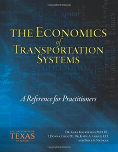 The Economics of Transportation Systems: A Reference for Practitioners by Dr. Kara M. Kockelman PhD