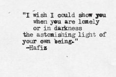 """twloha:  """"I wish I could show you when you are lonely or in darkness the astonishing light of your own being."""" - Hafiz (Source)"""